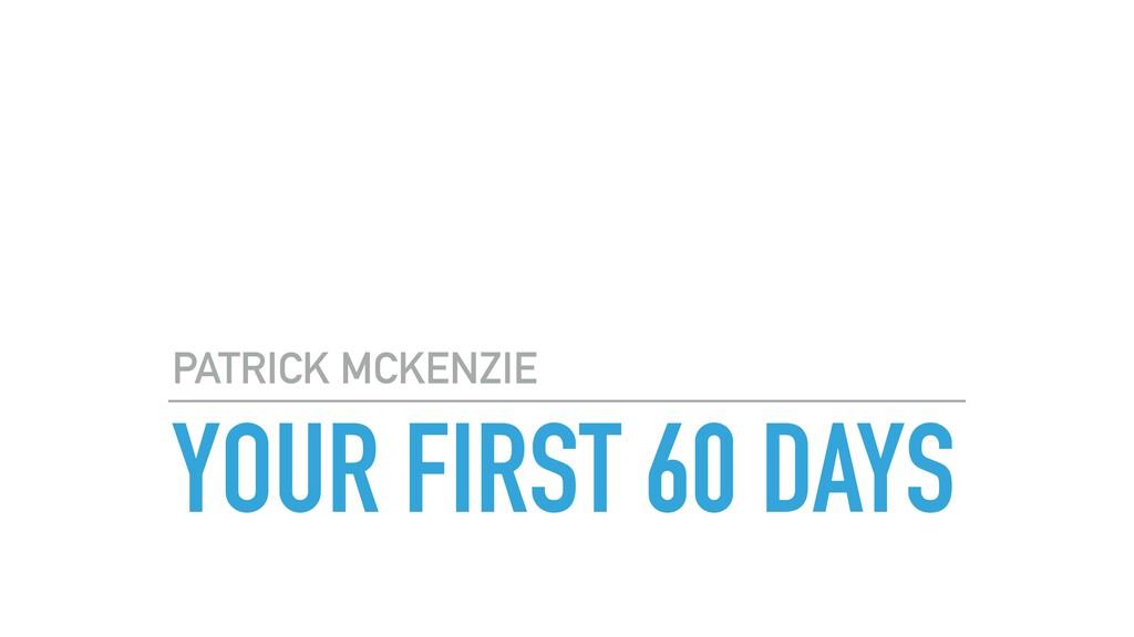 YOUR FIRST 60 DAYS PATRICK MCKENZIE