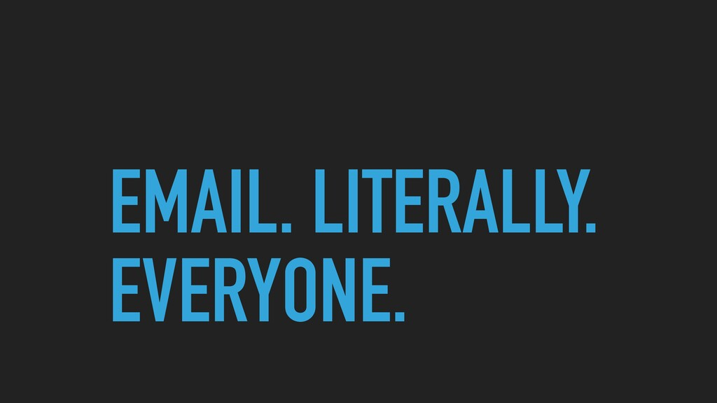 EMAIL. LITERALLY. EVERYONE.