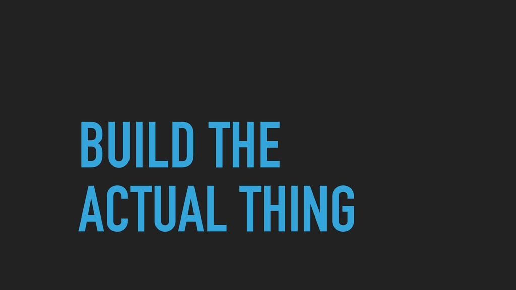 BUILD THE ACTUAL THING