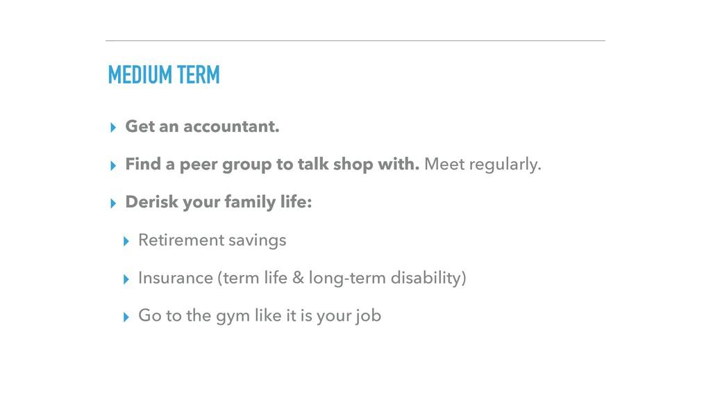 MEDIUM TERM ▸ Get an accountant. ▸ Find a peer ...