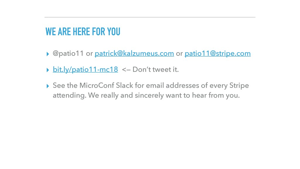 WE ARE HERE FOR YOU ▸ @patio11 or patrick@kalzu...
