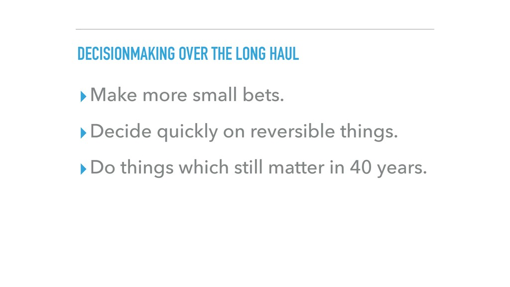 DECISIONMAKING OVER THE LONG HAUL ▸Make more sm...