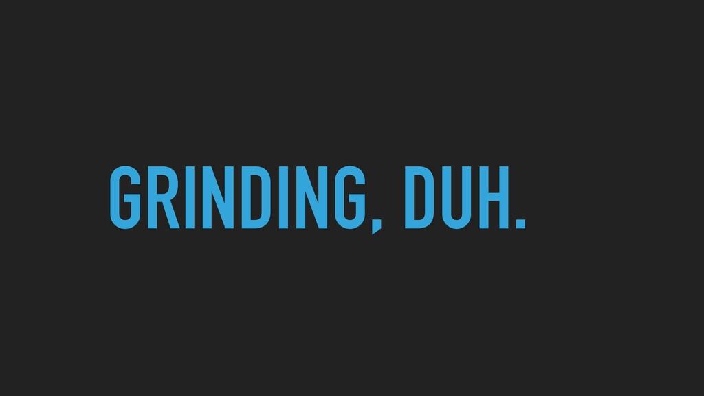 GRINDING, DUH.