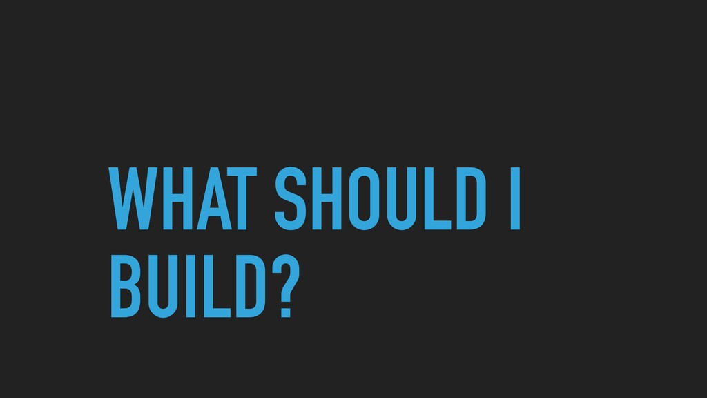 WHAT SHOULD I BUILD?