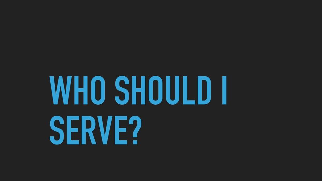 WHO SHOULD I SERVE?