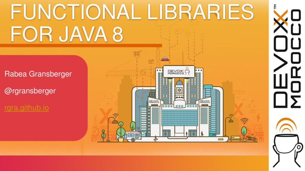 FUNCTIONAL LIBRARIES FOR JAVA 8 Rabea Gransberg...