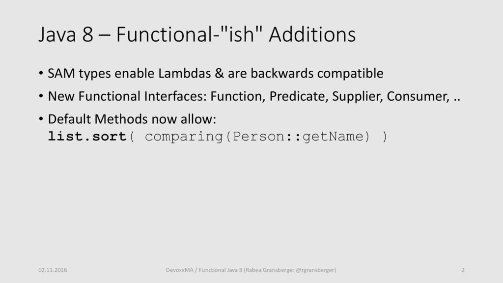 "Java 8 – Functional-""ish"" Additions • SAM types..."