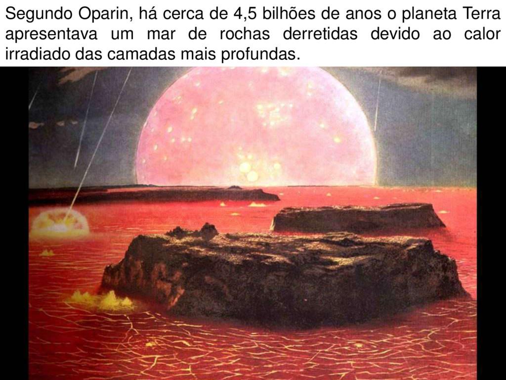 Segundo Oparin, há cerca de 4,5 bilhões de anos...