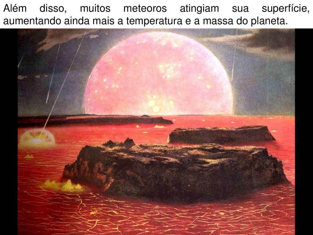 Além disso, muitos meteoros atingiam sua superf...
