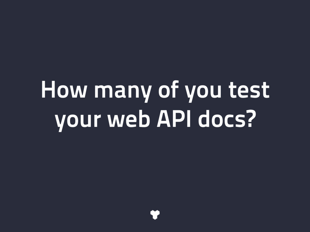 How many of you test your web API docs?