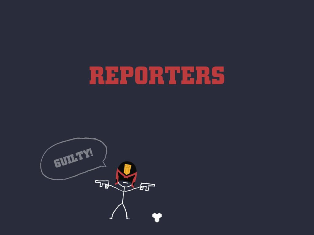 REPORTERS GUILTY!