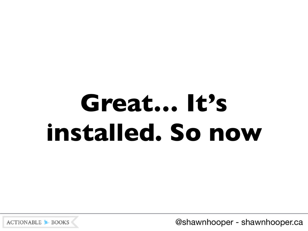 Great… It's installed. So now @shawnhooper - sh...