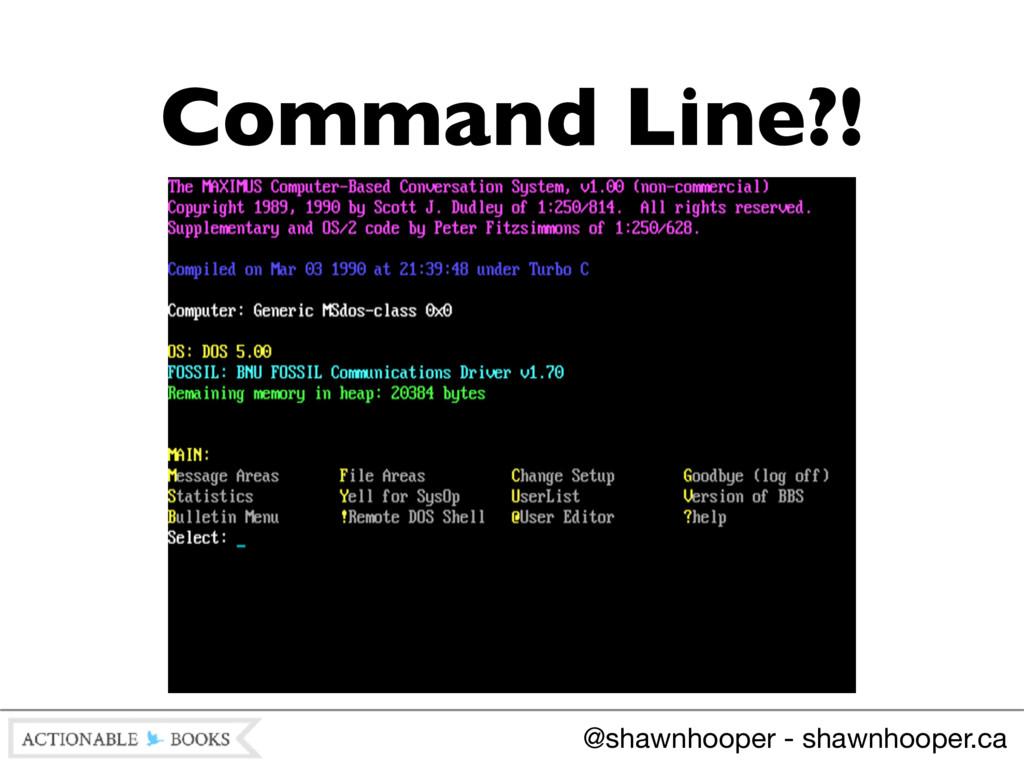 Command Line?! @shawnhooper - shawnhooper.ca