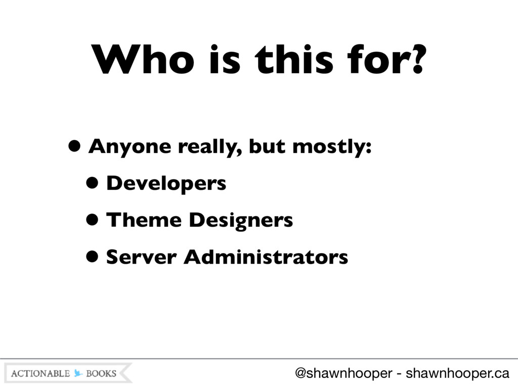 •Anyone really, but mostly: •Developers •Theme ...