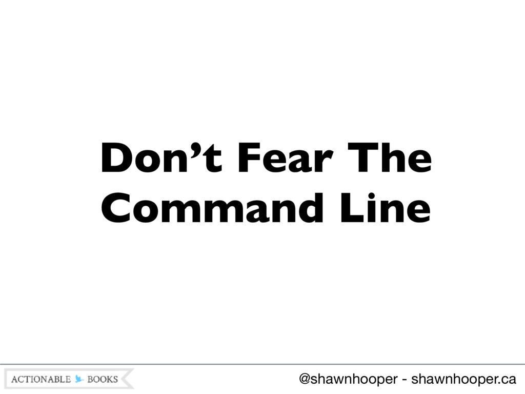 Don't Fear The Command Line @shawnhooper - shaw...