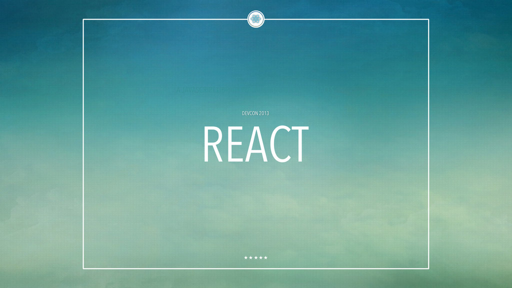 DEVCON 2013 REACT A JAVASCRIPT LIBRARY FOR BUIL...
