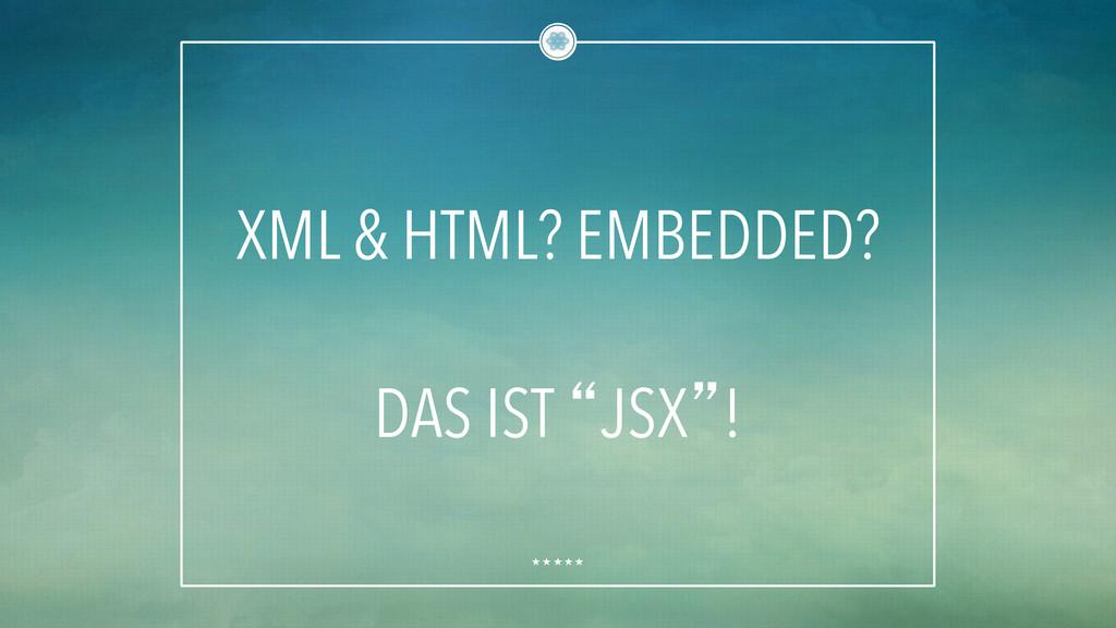 """XML & HTML? EMBEDDED? DAS IST """"JSX""""!"""