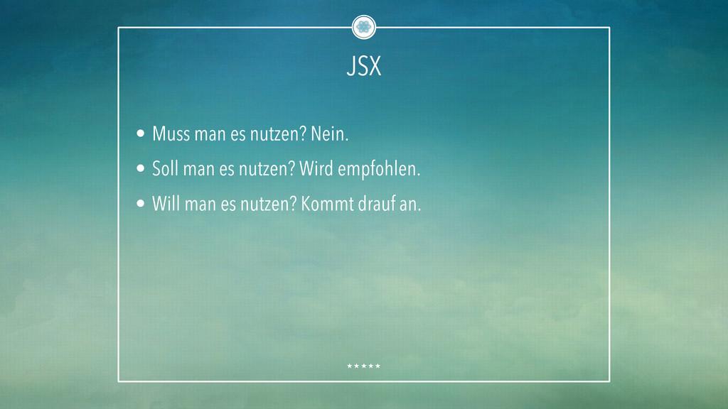 JSX • Muss man es nutzen? Nein. • Soll man es...