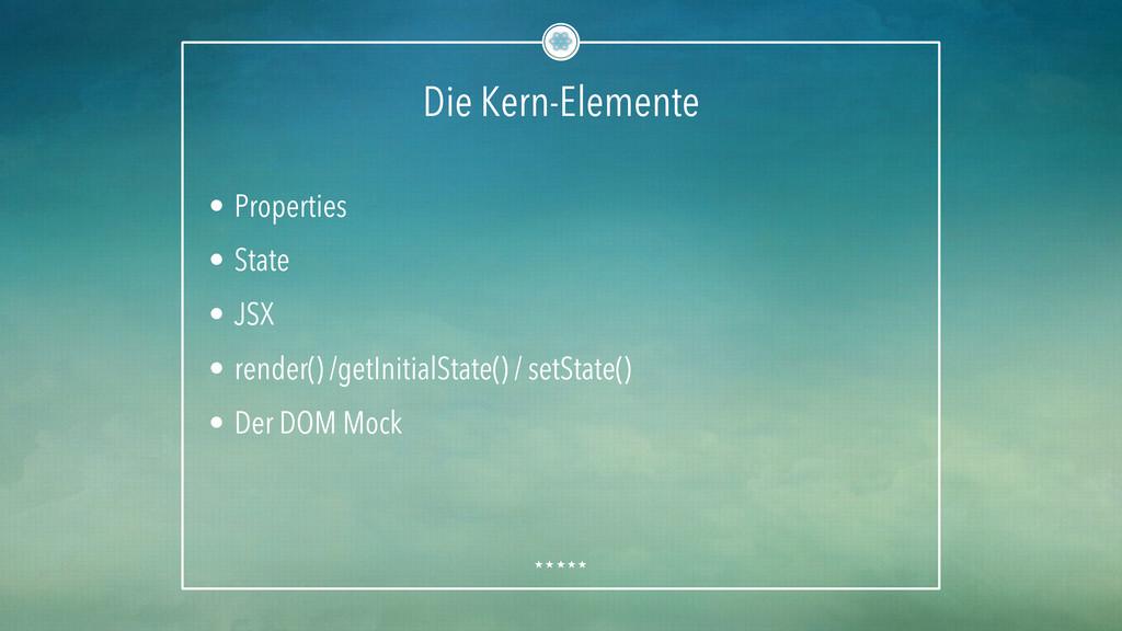 Die Kern-Elemente • Properties • State • JSX...