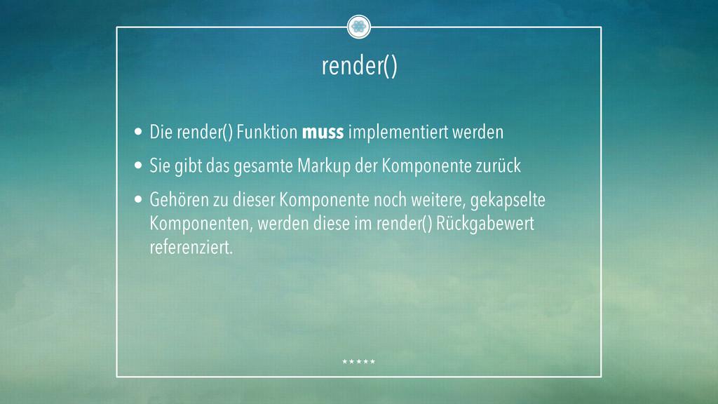 render() • Die render() Funktion muss implemen...