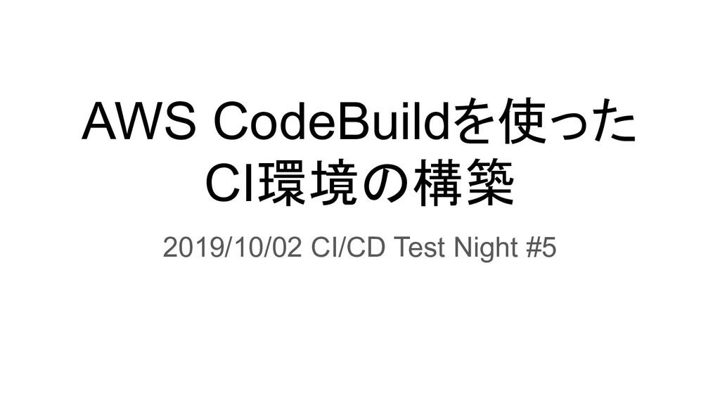 AWS CodeBuildを使った CI環境の構築 2019/10/02 CI/CD Test...