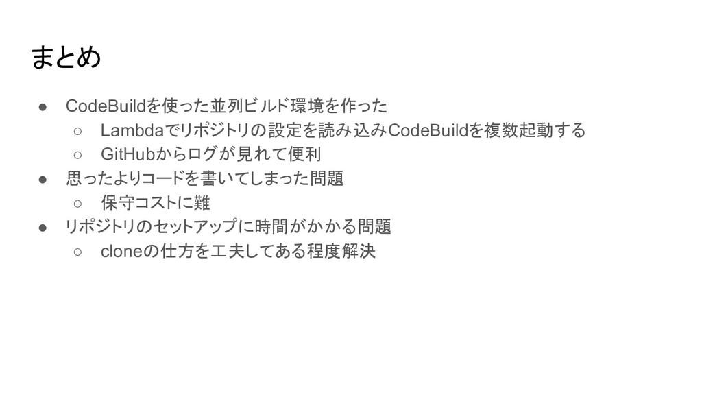 まとめ ● CodeBuildを使った並列ビルド環境を作った ○ Lambdaでリポジトリの設...