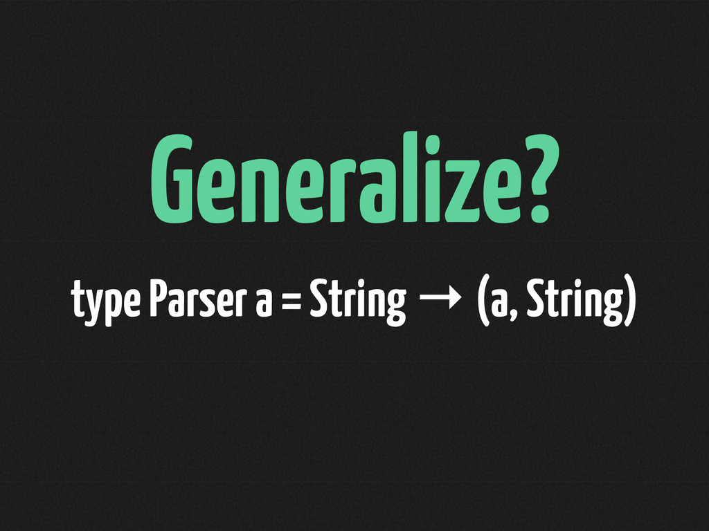 Generalize? type Parser a = String → (a, String)