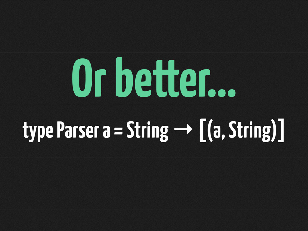 Or better… type Parser a = String → [(a, String...
