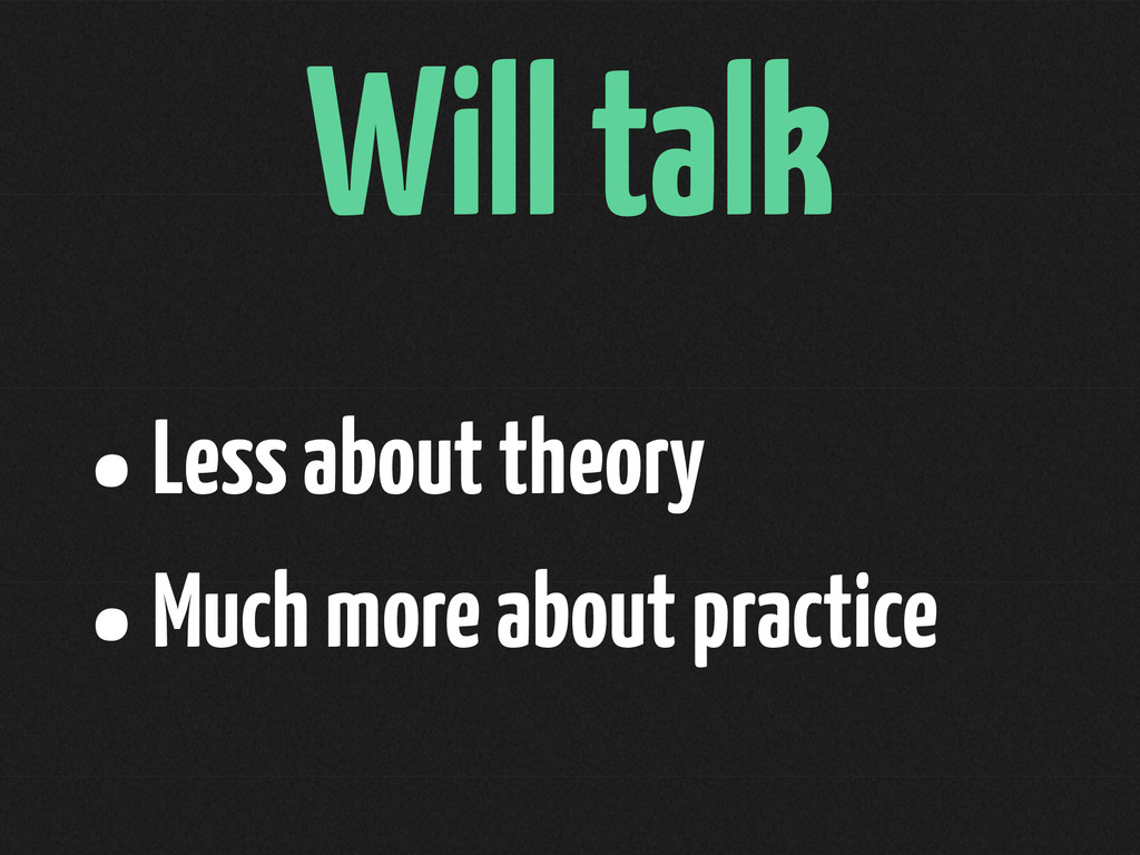Will talk •Less about theory •Much more about p...