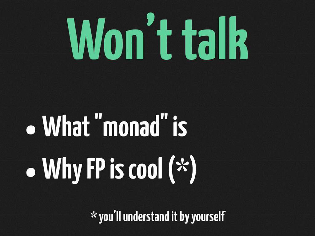 "Won't talk •What ""monad"" is •Why FP is cool (*)..."