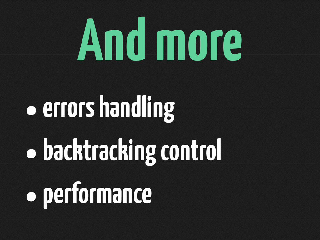 And more •errors handling •backtracking control...