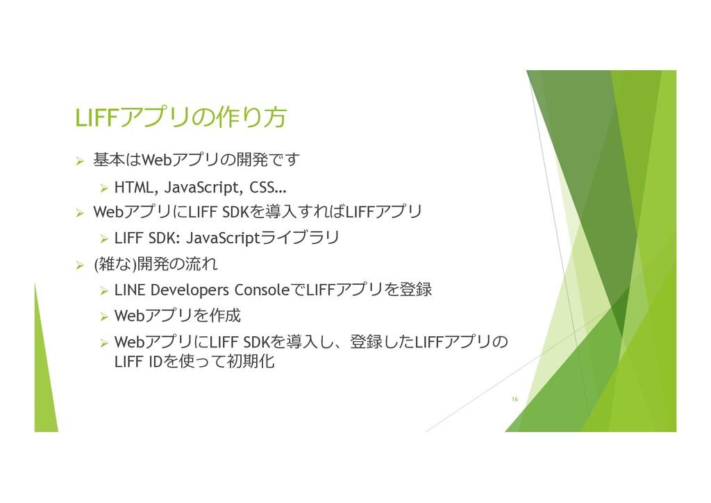 16 LIFFアプリの作り⽅ Ø 基本はWebアプリの開発です Ø HTML, JavaScr...