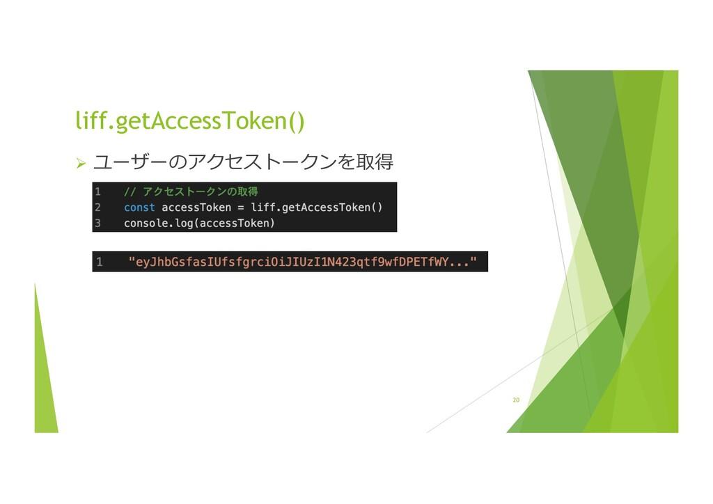 20 liff.getAccessToken() Ø ユーザーのアクセストークンを取得