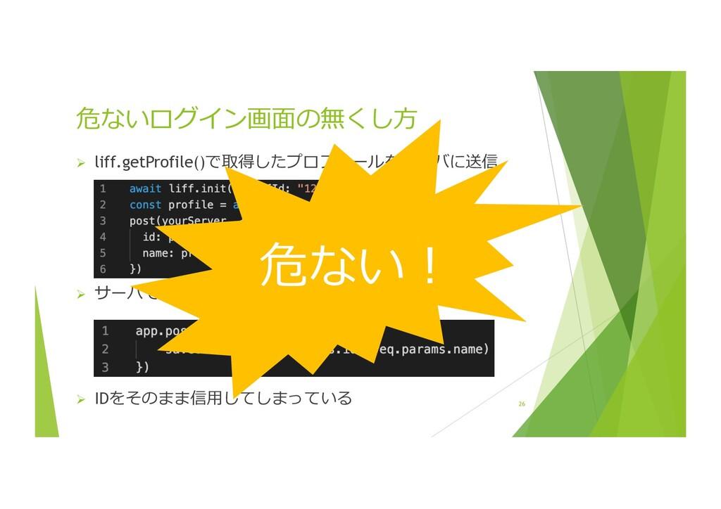 26 危ないログイン画⾯の無くし⽅ Ø liff.getProfile()で取得したプロフィー...