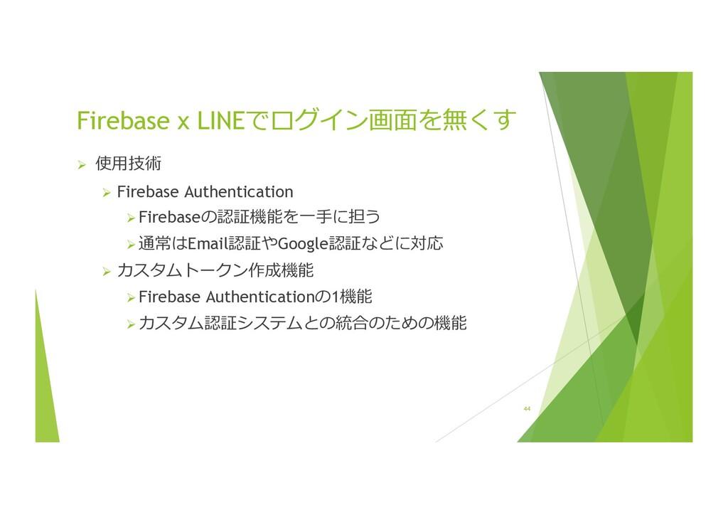 44 Firebase x LINEでログイン画⾯を無くす Ø 使⽤技術 Ø Firebase...