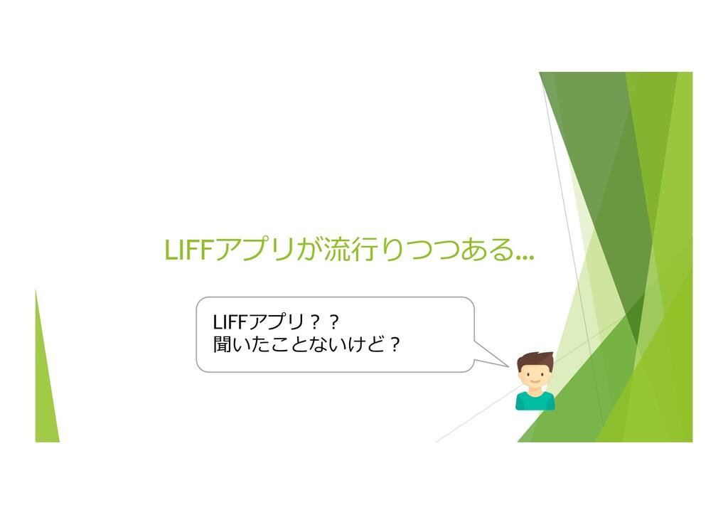 LIFFアプリが流⾏りつつある… 7 LIFFアプリ︖︖ 聞いたことないけど︖