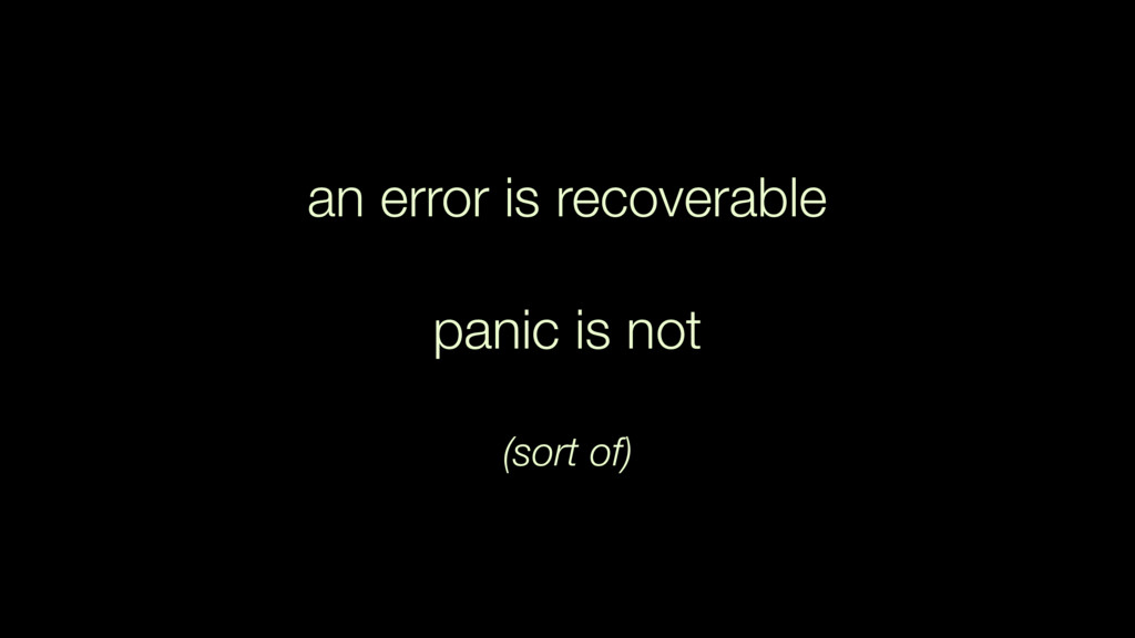 an error is recoverable panic is not  (sort of)