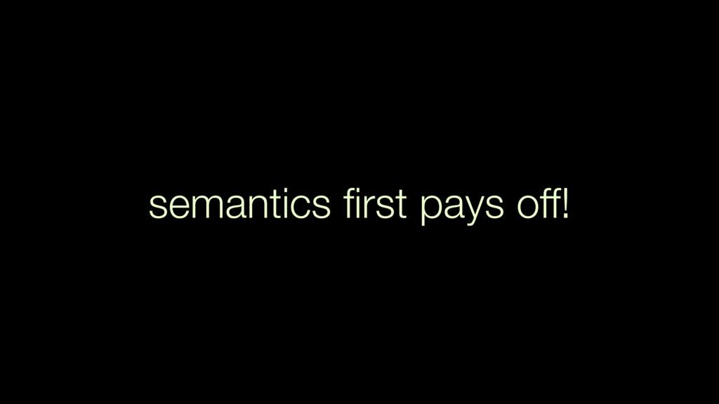 semantics first pays off!