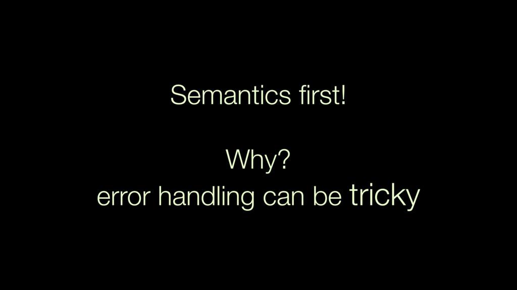 Semantics first! Why?  error handling can be tr...