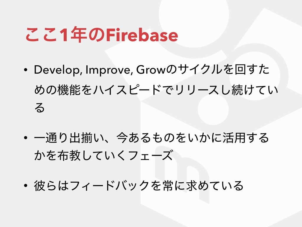 ͜͜1೥ͷFirebase • Develop, Improve, GrowͷαΠΫϧΛճͨ͢...