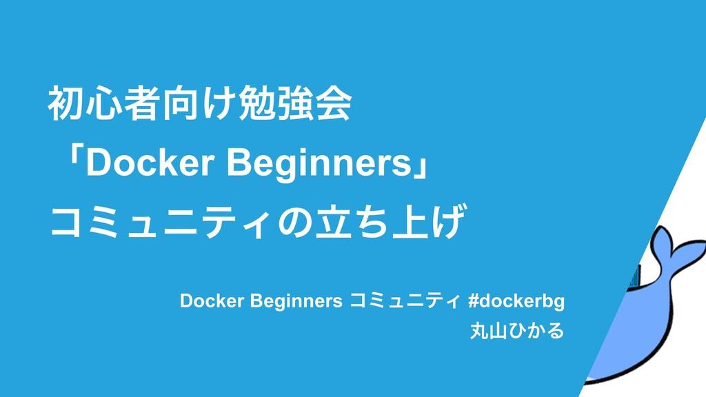 ॳ৺ऀ͚ษڧձ ʮDocker Beginnersʯ ίϛϡχςΟͷ্ཱͪ͛ Docker ...