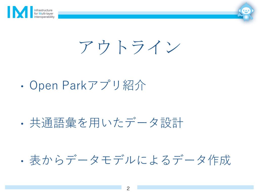 アウトライン • Open Parkアプリ紹介 • 共通語彙を⽤いたデータ設計 • 表からデー...