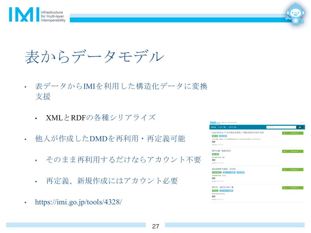 表からデータモデル • 表データからIMIを利用した構造化データに変換 支援 • XMLとRD...