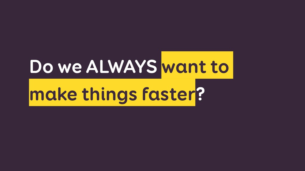 Do we ALWAYS want to make things faster?