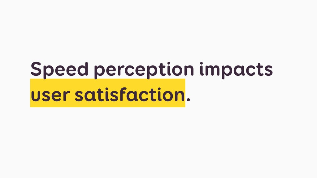 Speed perception impacts user satisfaction.