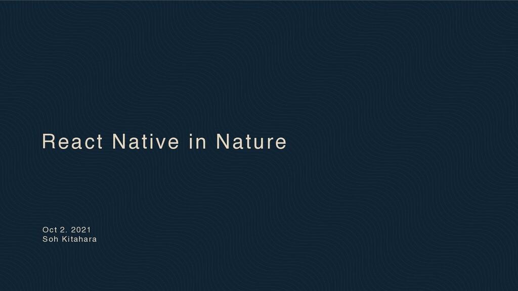 Oct 2. 2021 Soh Kitahara React Native in Nature