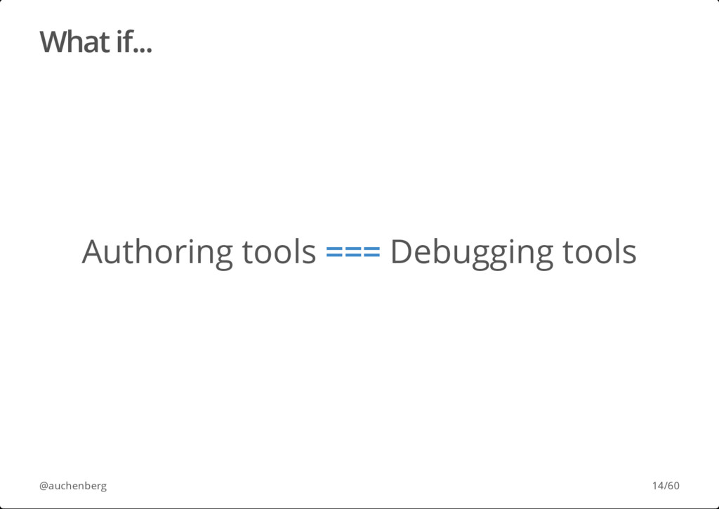 What if... Authoring tools === Debugging tools ...