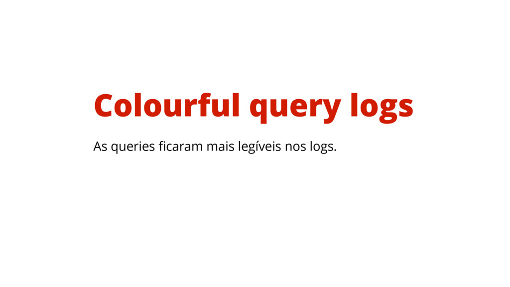 As queries ficaram mais legíveis nos logs. Colou...