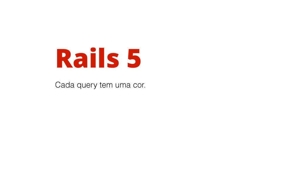 Rails 5 Cada query tem uma cor.