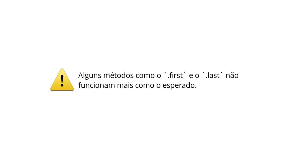 ⚠Alguns métodos como o `.first` e o `.last` não ...